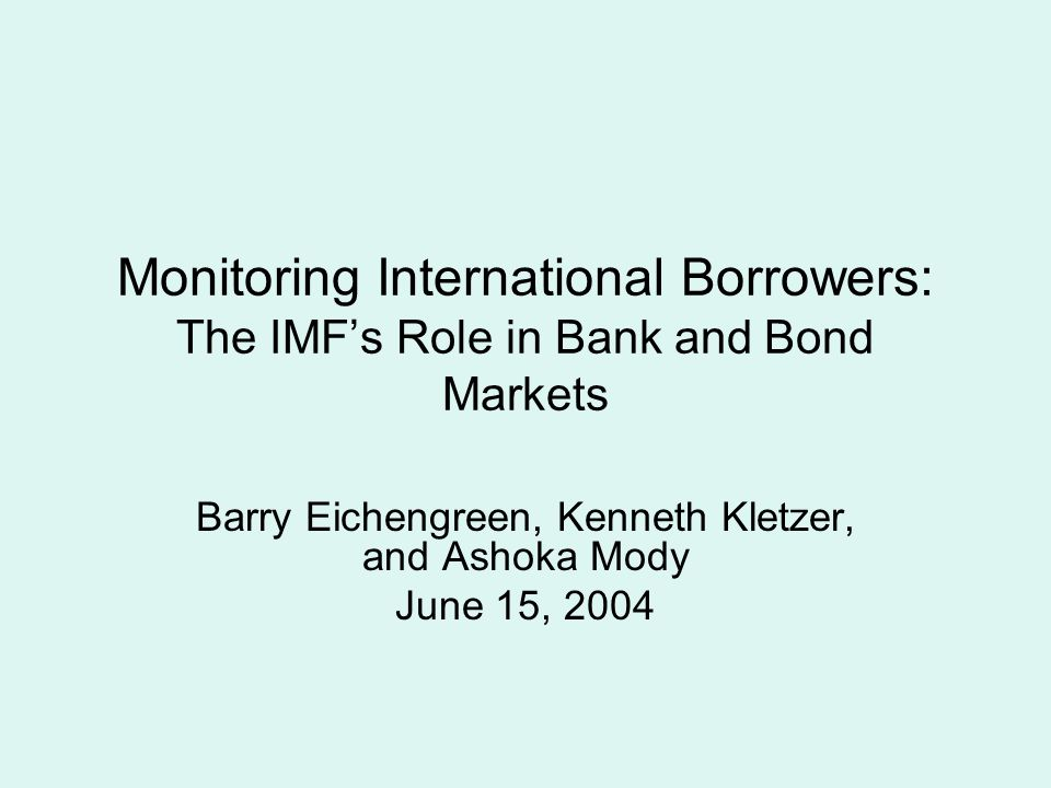 Monitoring International Borrowers: The IMF's Role in Bank and Bond Markets Barry Eichengreen, Kenneth Kletzer, and Ashoka Mody June 15, 2004