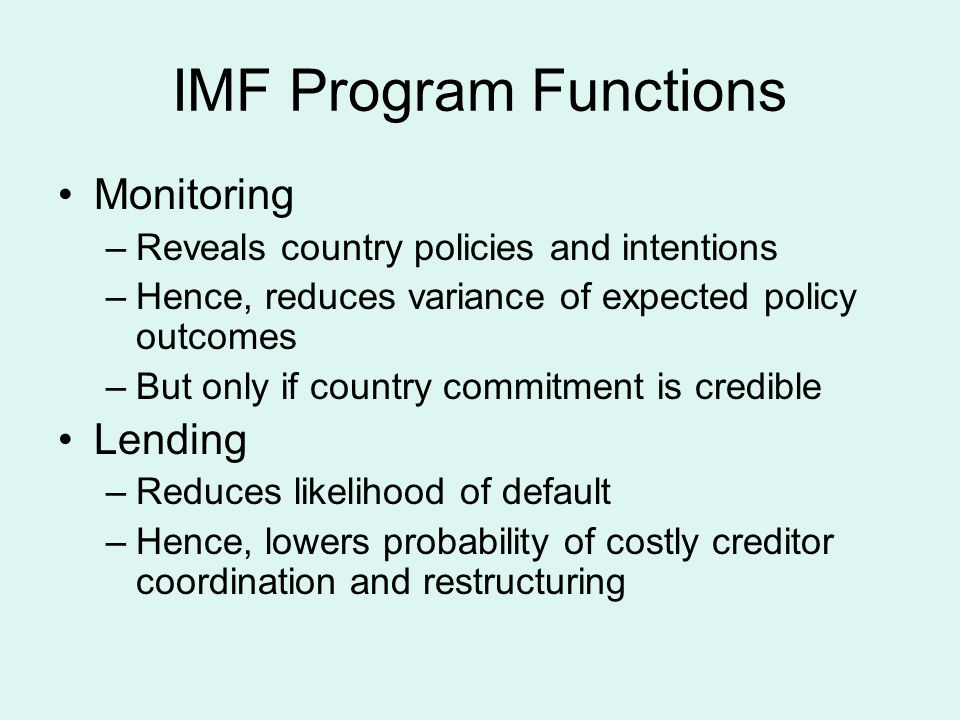 IMF Program Functions Monitoring –Reveals country policies and intentions –Hence, reduces variance of expected policy outcomes –But only if country co