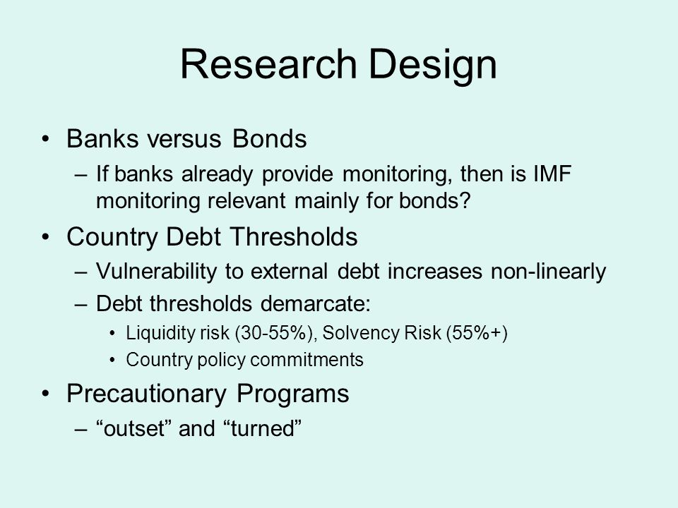 Theoretical Considerations Country fundamentals and policies: –determine ability and willingness of the government and private debtors to repay debt –beyond debt threshold, market access and spreads worsen Information asymmetries generate risk premia: –borrower-lender pairs sort into different markets for different types of monitoring; –banks delegated monitors: repeated borrowing; –IMF programs more relevant in bond markets –precautionary programs particularly relevant Banks coordinate creditors and restructuring