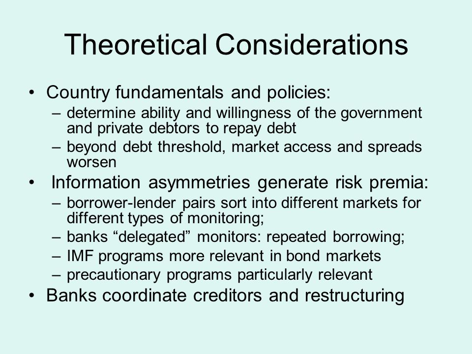 Theoretical Considerations Country fundamentals and policies: –determine ability and willingness of the government and private debtors to repay debt –