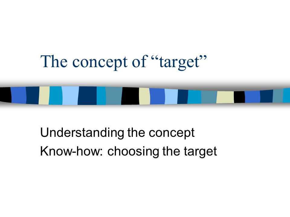 The concept of target Understanding the concept Know-how: choosing the target