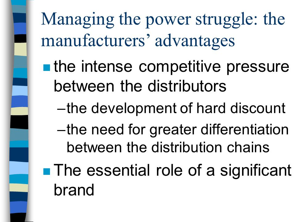 Managing the power struggle: the manufacturers' advantages n the intense competitive pressure between the distributors –the development of hard discount –the need for greater differentiation between the distribution chains n The essential role of a significant brand