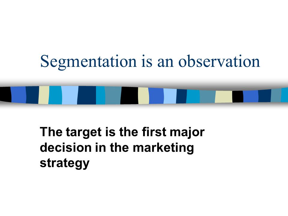 Segmentation is an observation The target is the first major decision in the marketing strategy
