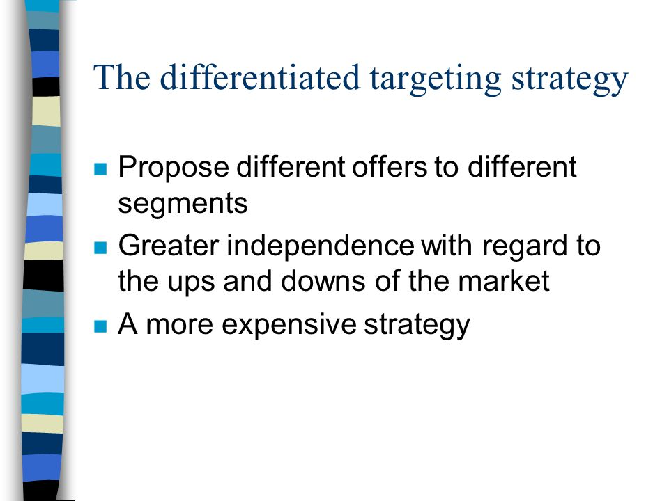The differentiated targeting strategy n Propose different offers to different segments n Greater independence with regard to the ups and downs of the market n A more expensive strategy