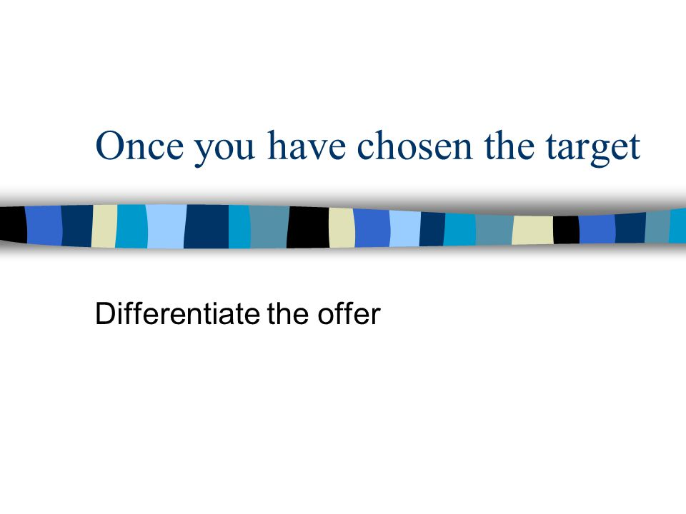 Once you have chosen the target Differentiate the offer