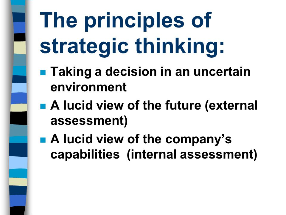 n Taking a decision in an uncertain environment n A lucid view of the future (external assessment) n A lucid view of the company's capabilities (internal assessment) The principles of strategic thinking: