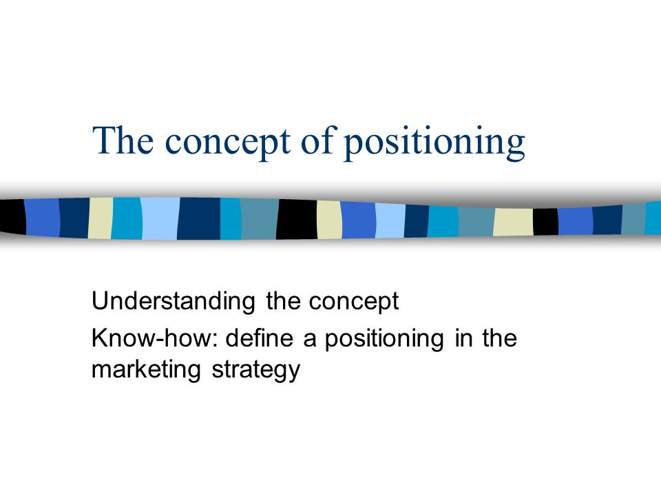 The concept of positioning Understanding the concept Know-how: define a positioning in the marketing strategy