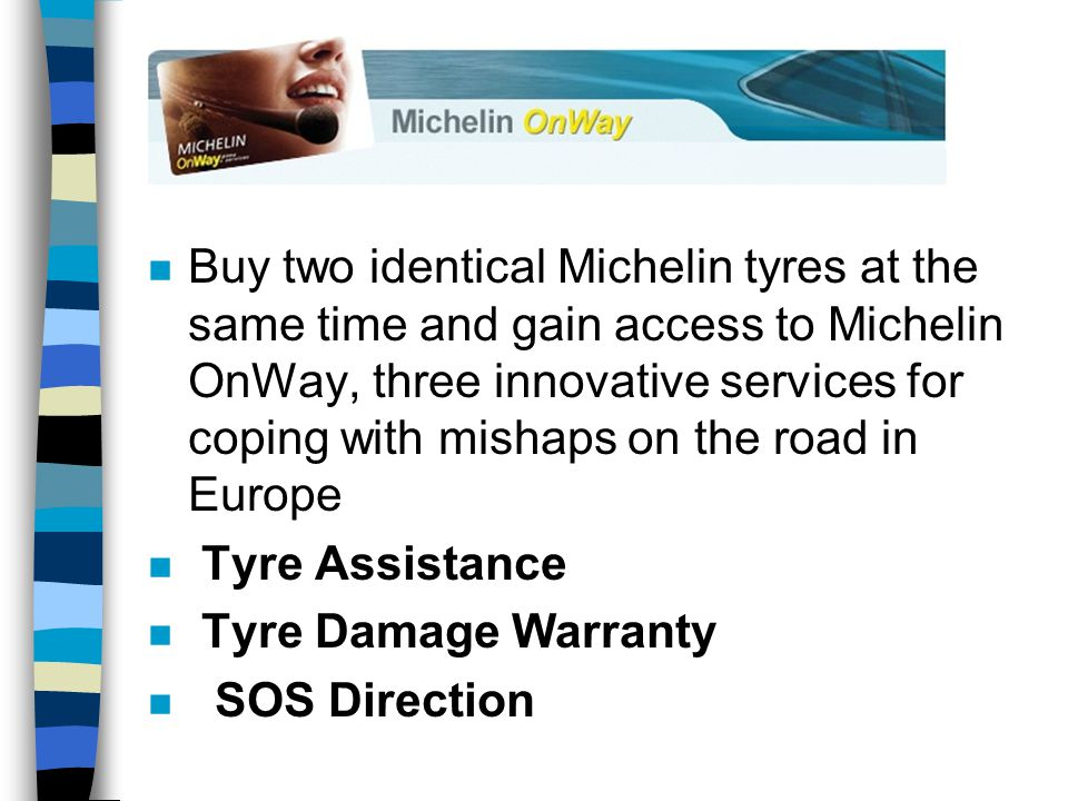 n Buy two identical Michelin tyres at the same time and gain access to Michelin OnWay, three innovative services for coping with mishaps on the road in Europe n Tyre Assistance n Tyre Damage Warranty n SOS Direction