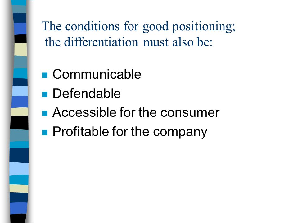 The conditions for good positioning; the differentiation must also be: n Communicable n Defendable n Accessible for the consumer n Profitable for the company