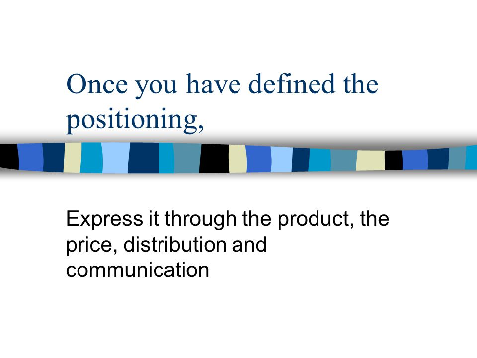 Once you have defined the positioning, Express it through the product, the price, distribution and communication