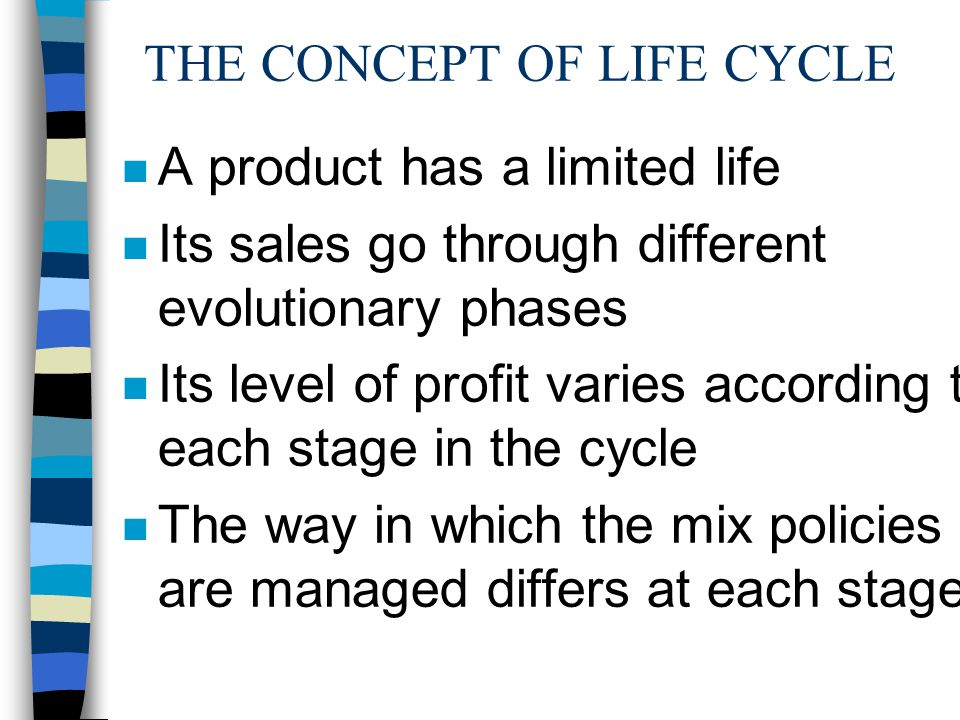 THE CONCEPT OF LIFE CYCLE n A product has a limited life n Its sales go through different evolutionary phases n Its level of profit varies according to each stage in the cycle n The way in which the mix policies are managed differs at each stage.