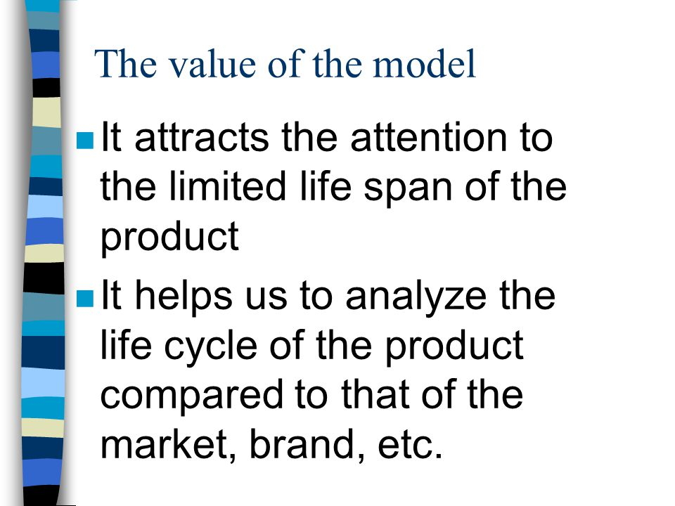 The value of the model n It attracts the attention to the limited life span of the product n It helps us to analyze the life cycle of the product compared to that of the market, brand, etc.