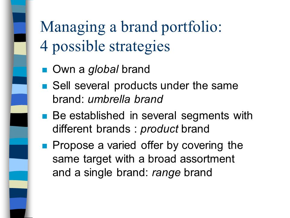 Managing a brand portfolio: 4 possible strategies n Own a global brand n Sell several products under the same brand: umbrella brand n Be established in several segments with different brands : product brand n Propose a varied offer by covering the same target with a broad assortment and a single brand: range brand