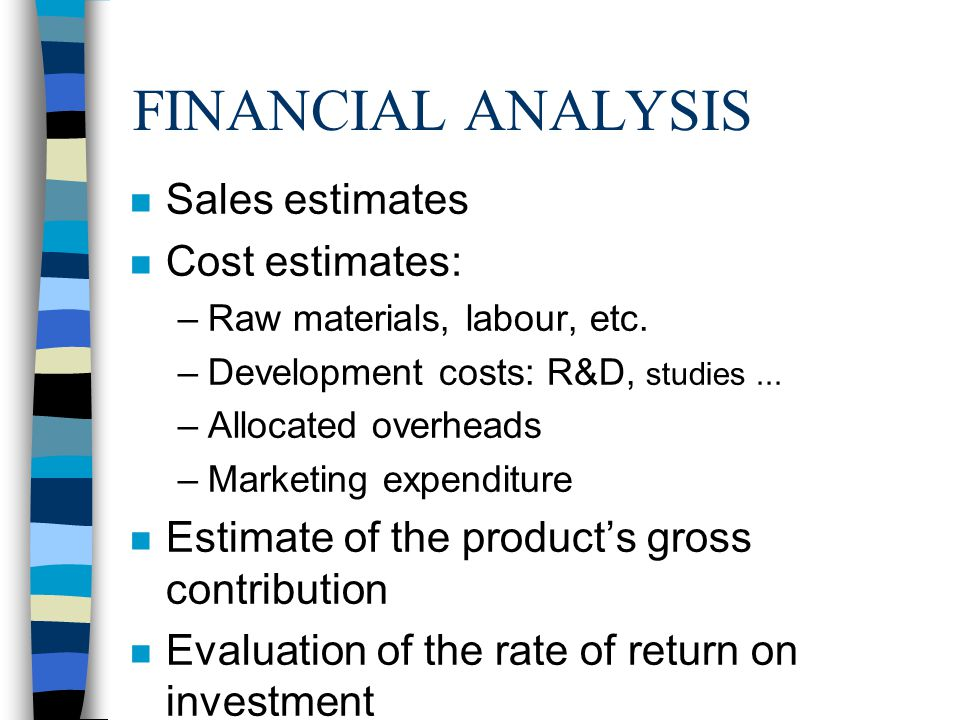 FINANCIAL ANALYSIS n Sales estimates n Cost estimates: –Raw materials, labour, etc.