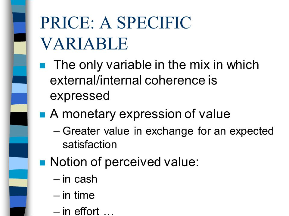 PRICE: A SPECIFIC VARIABLE n The only variable in the mix in which external/internal coherence is expressed n A monetary expression of value –Greater value in exchange for an expected satisfaction n Notion of perceived value: –in cash –in time –in effort …