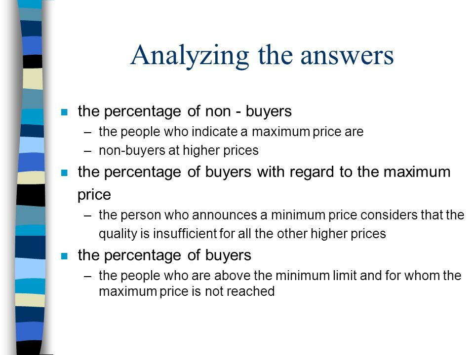Analyzing the answers n the percentage of non - buyers –the people who indicate a maximum price are –non-buyers at higher prices n the percentage of buyers with regard to the maximum price –the person who announces a minimum price considers that the quality is insufficient for all the other higher prices n the percentage of buyers –the people who are above the minimum limit and for whom the maximum price is not reached