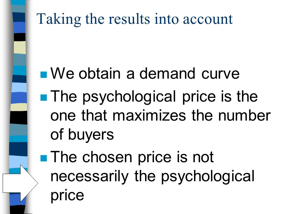 Taking the results into account n We obtain a demand curve n The psychological price is the one that maximizes the number of buyers n The chosen price is not necessarily the psychological price