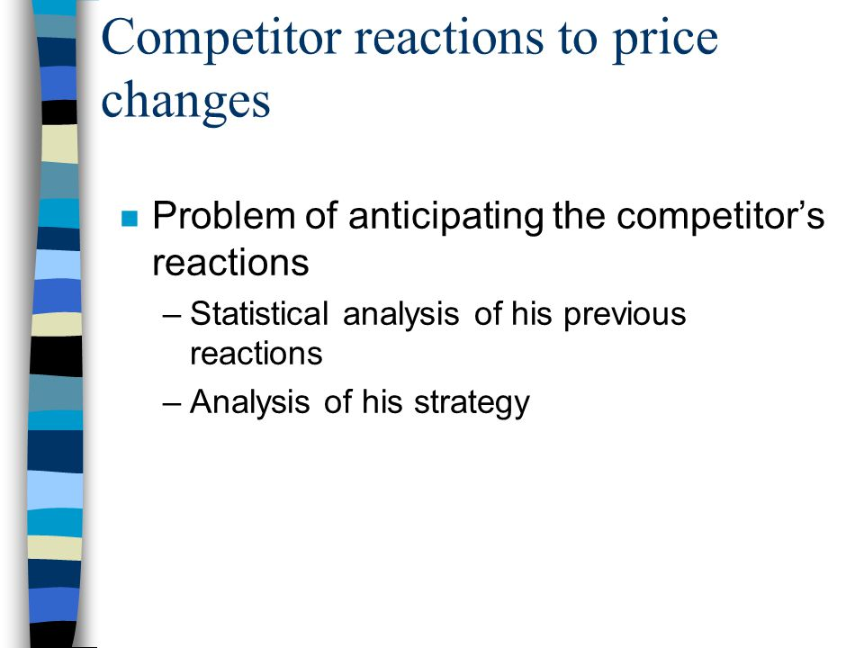 Competitor reactions to price changes n Problem of anticipating the competitor's reactions –Statistical analysis of his previous reactions –Analysis of his strategy