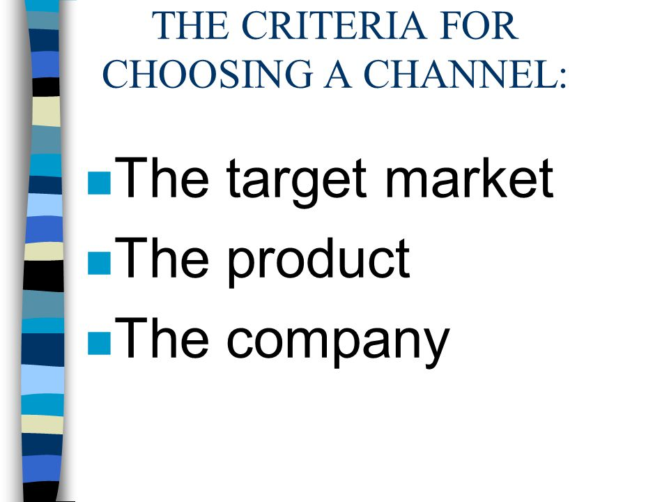 THE CRITERIA FOR CHOOSING A CHANNEL: n The target market n The product n The company