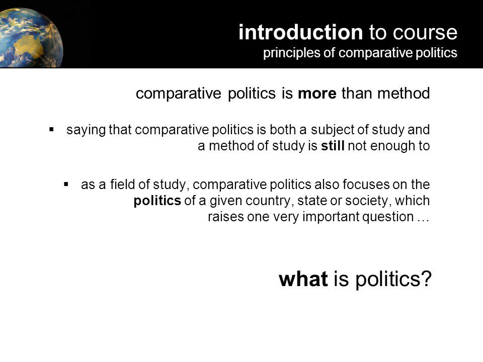 comparative politics is more than method  saying that comparative politics is both a subject of study and a method of study is still not enough to  as a field of study, comparative politics also focuses on the politics of a given country, state or society, which raises one very important question … what is politics.