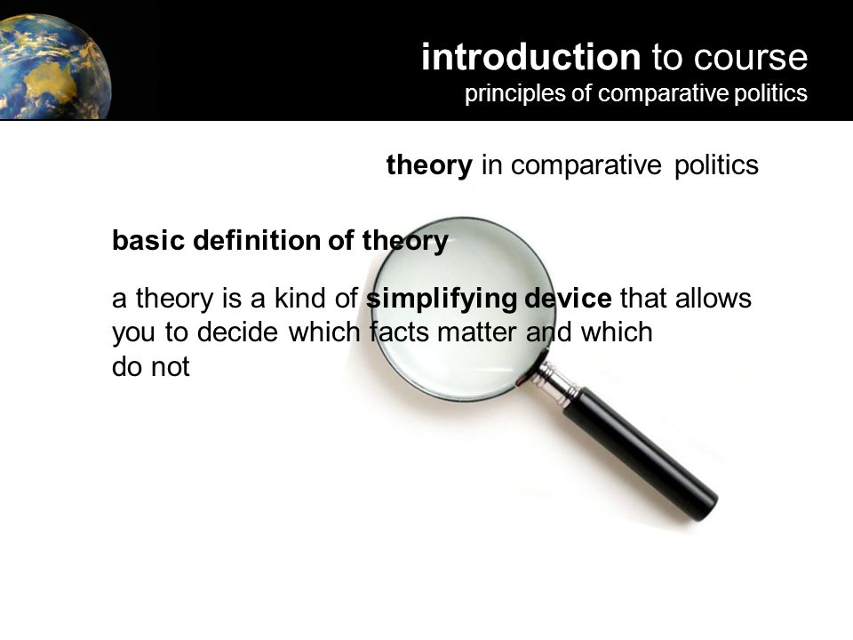 theory in comparative politics basic definition of theory a is a kind of simplifying device that allows you to decide which facts matter and which do not introduction to course principles of comparative politics