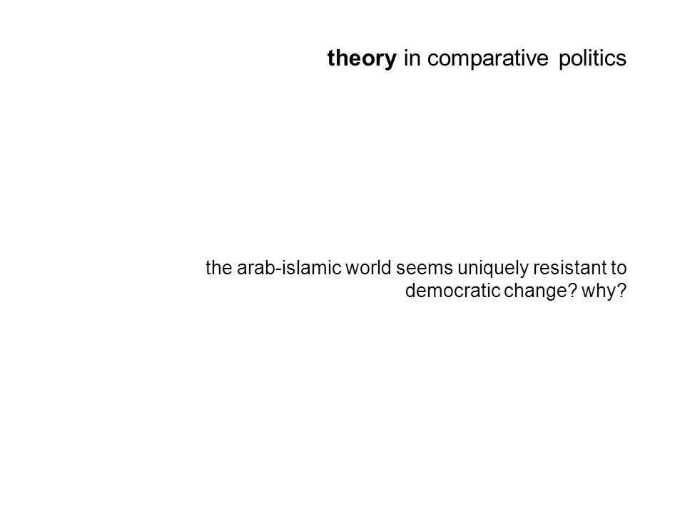 theory in comparative politics the arab-islamic world seems uniquely resistant to democratic change.