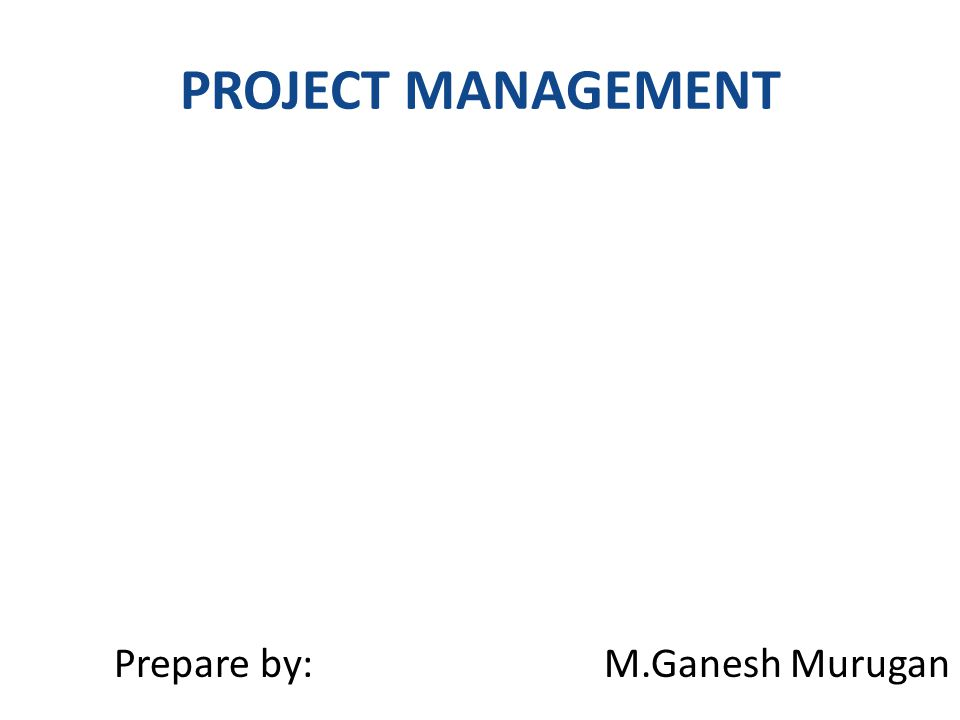 PROJECT MANAGEMENT Prepare by: M.Ganesh Murugan
