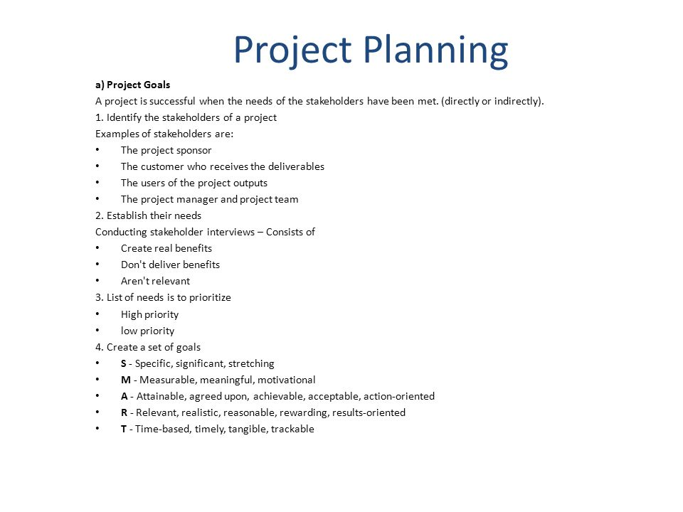 Project Planning a) Project Goals A project is successful when the needs of the stakeholders have been met. (directly or indirectly). 1. Identify the