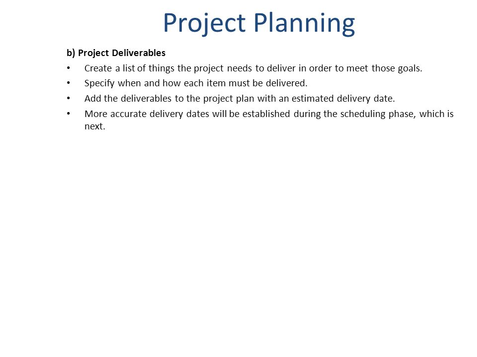 Project Planning b) Project Deliverables Create a list of things the project needs to deliver in order to meet those goals. Specify when and how each