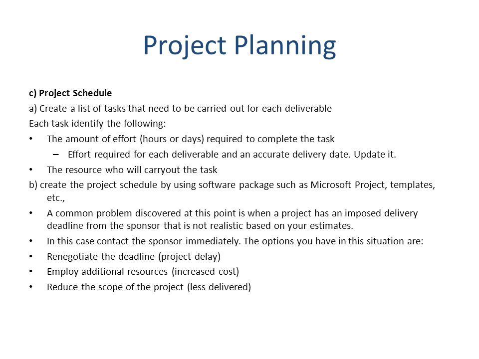 Project Planning c) Project Schedule a) Create a list of tasks that need to be carried out for each deliverable Each task identify the following: The amount of effort (hours or days) required to complete the task – Effort required for each deliverable and an accurate delivery date.