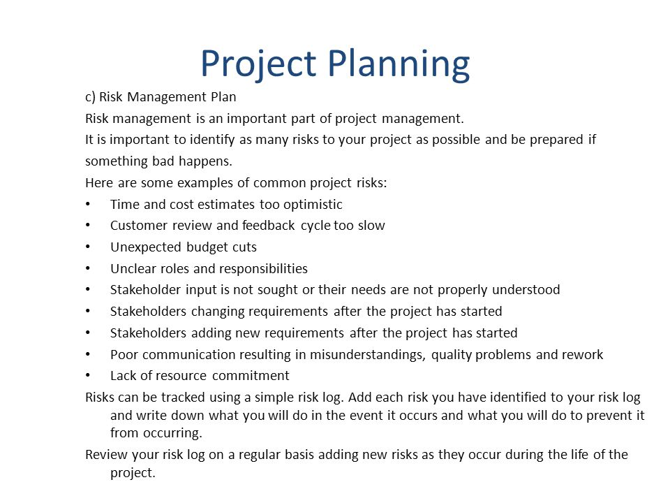 Project Planning c) Risk Management Plan Risk management is an important part of project management. It is important to identify as many risks to your