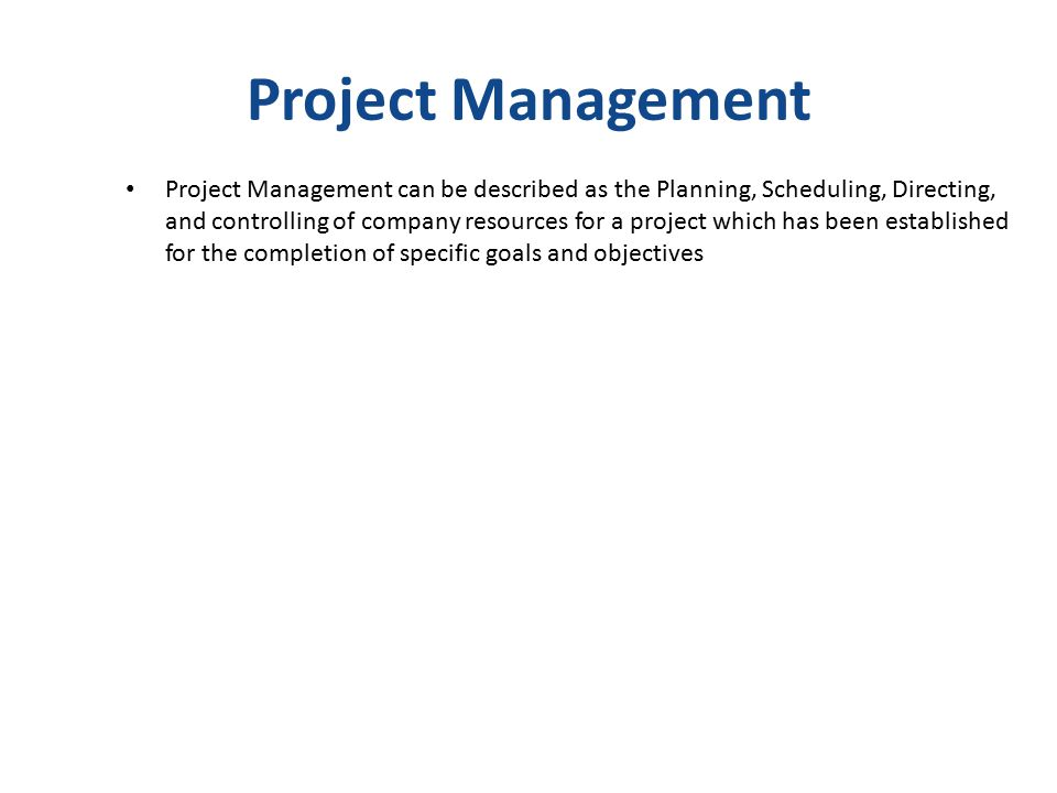 Project Management Project Management can be described as the Planning, Scheduling, Directing, and controlling of company resources for a project which has been established for the completion of specific goals and objectives