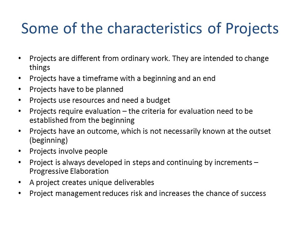 Some of the characteristics of Projects Projects are different from ordinary work. They are intended to change things Projects have a timeframe with a