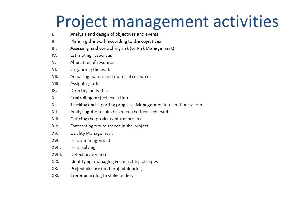 Project management activities I.Analysis and design of objectives and events II.Planning the work according to the objectives III.Assessing and controlling risk (or Risk Management) IV.Estimating resources V.Allocation of resources VI.Organizing the work VII.Acquiring human and material resources VIII.Assigning tasks IX.Directing activities X.Controlling project execution XI.Tracking and reporting progress (Management information system) XII.Analyzing the results based on the facts achieved XIII.Defining the products of the project XIV.Forecasting future trends in the project XV.Quality Management XVI.Issues management XVII.Issue solving XVIII.Defect prevention XIX.Identifying, managing & controlling changes XX.Project closure (and project debrief) XXI.Communicating to stakeholders