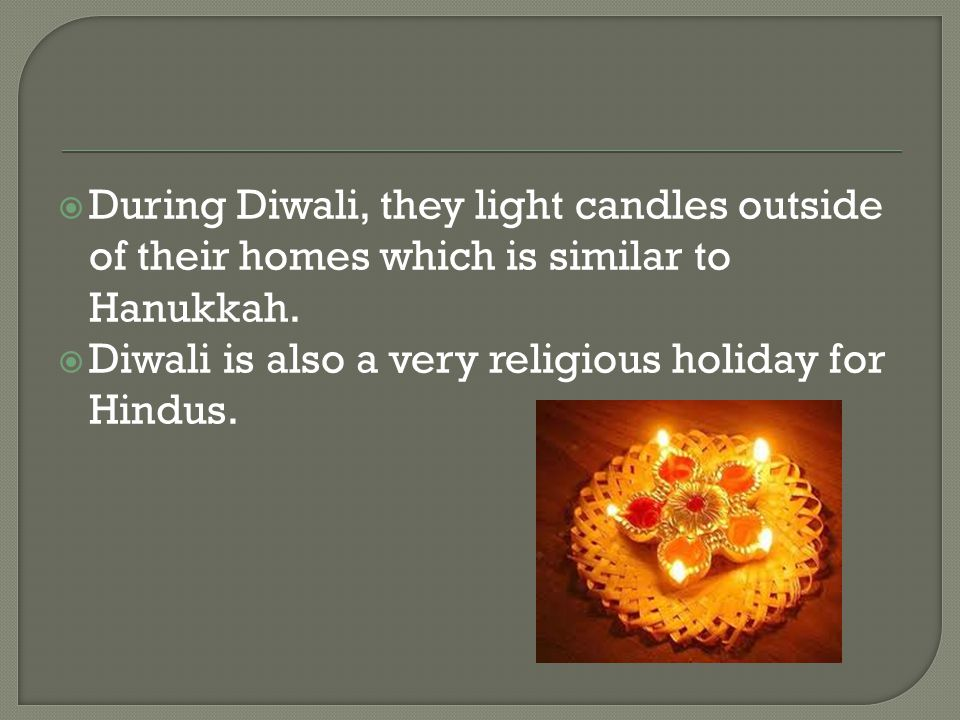  During Diwali, they light candles outside of their homes which is similar to Hanukkah.