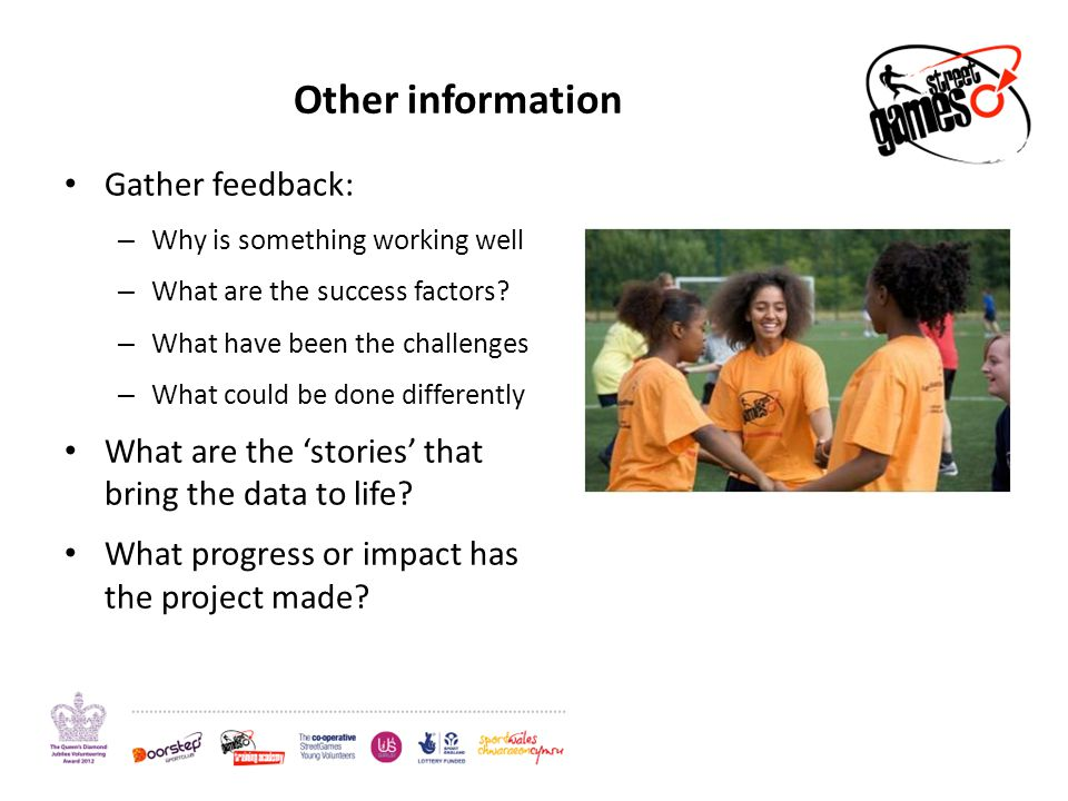 Other information Gather feedback: – Why is something working well – What are the success factors.