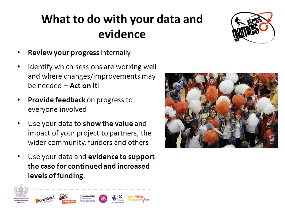 What to do with your data and evidence Review your progress internally Identify which sessions are working well and where changes/improvements may be needed – Act on it.