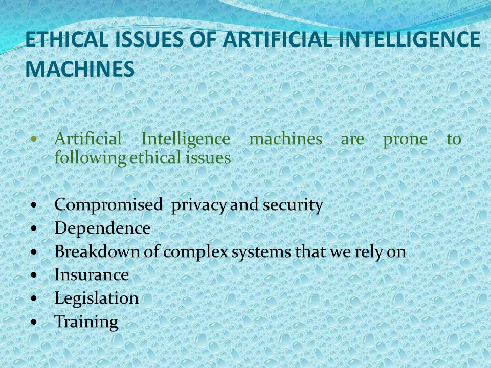 ETHICAL ISSUES OF ARTIFICIAL INTELLIGENCE MACHINES Artificial Intelligence machines are prone to following ethical issues Compromised privacy and security Dependence Breakdown of complex systems that we rely on Insurance Legislation Training