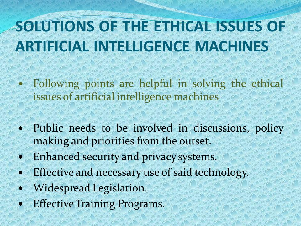 SOLUTIONS OF THE ETHICAL ISSUES OF ARTIFICIAL INTELLIGENCE MACHINES Following points are helpful in solving the ethical issues of artificial intelligence machines Public needs to be involved in discussions, policy making and priorities from the outset.