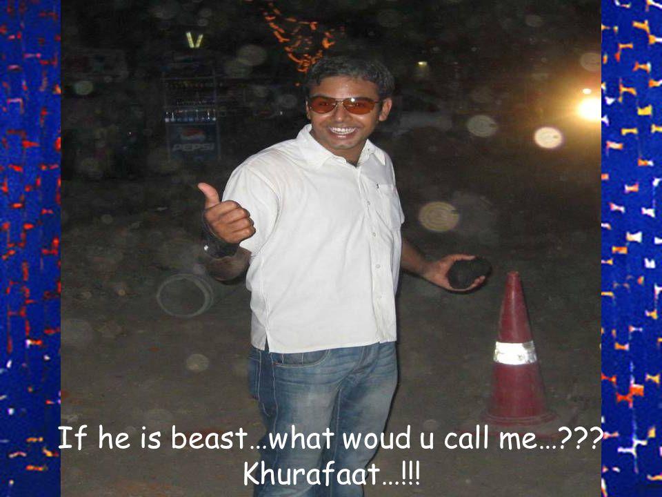 If he is beast…what woud u call me…??? Khurafaat…!!!