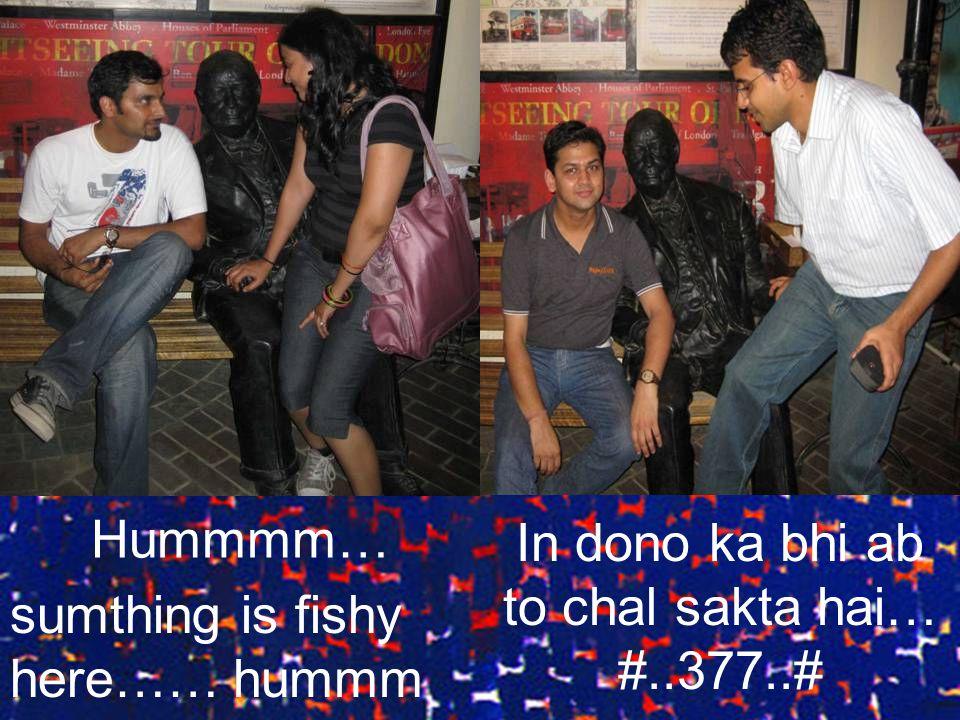 sumthing is fishy here…… In dono ka bhi ab to chal sakta hai… #..377..# Hummmm… hummm