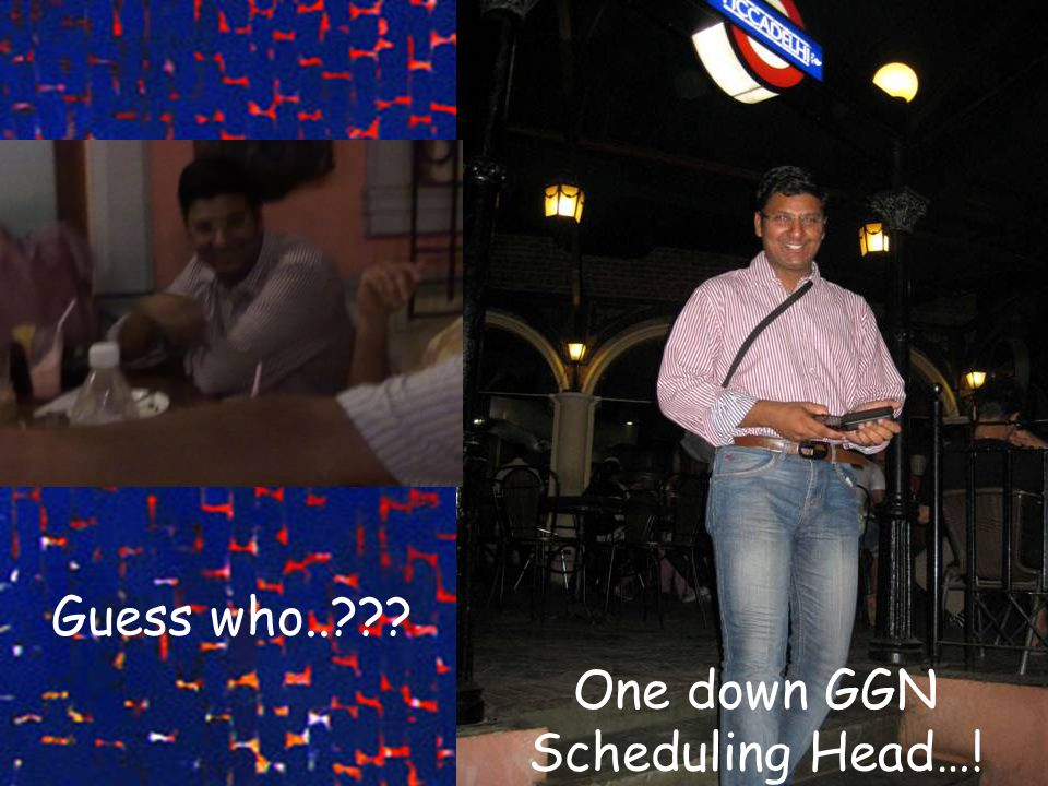 Guess who.. One down GGN Scheduling Head…!