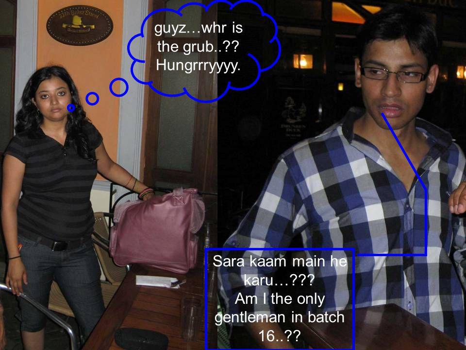 guyz…whr is the grub..?? Hungrrryyyy. Sara kaam main he karu…??? Am I the only gentleman in batch 16..??