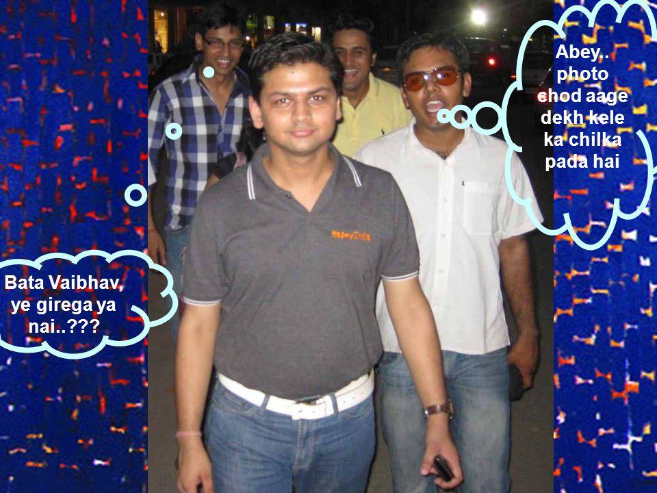 Abey.. photo chod aage dekh kele ka chilka pada hai Bata Vaibhav, ye girega ya nai..???