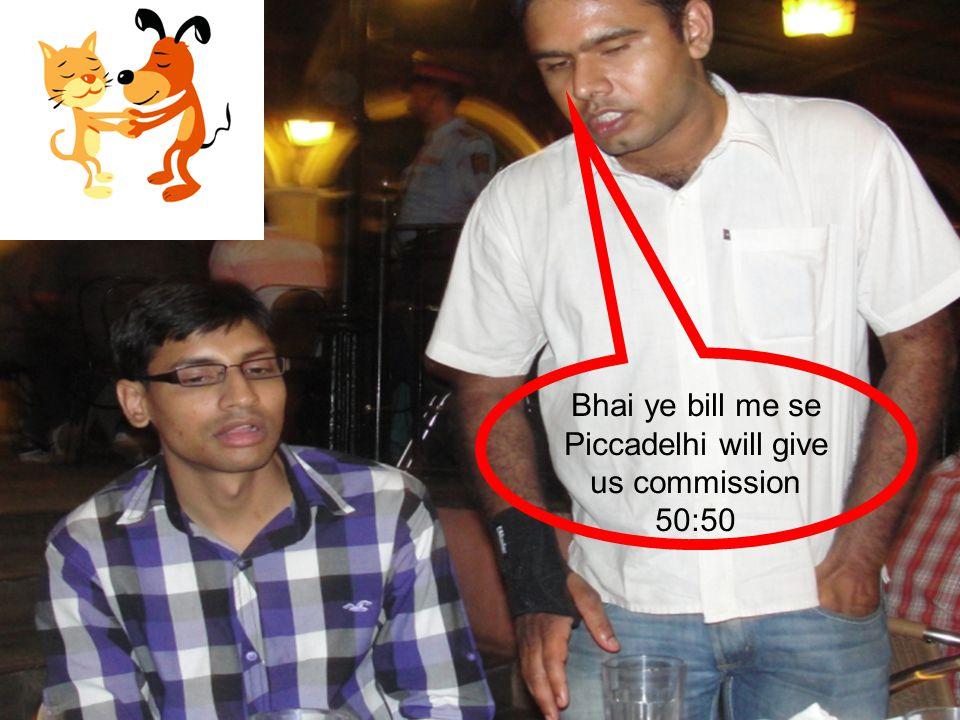 Bhai ye bill me se Piccadelhi will give us commission 50:50