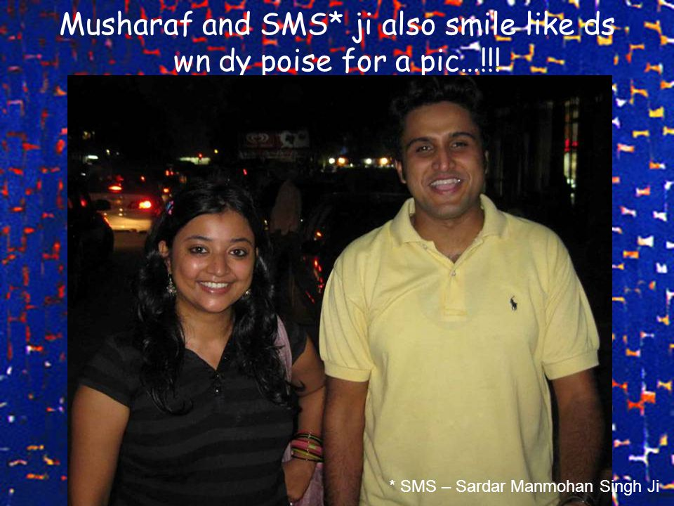 Musharaf and SMS* ji also smile like ds wn dy poise for a pic…!!! * SMS – Sardar Manmohan Singh Ji