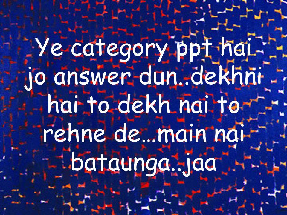 Ye category ppt hai jo answer dun..dekhni hai to dekh nai to rehne de…main nai bataunga..jaa