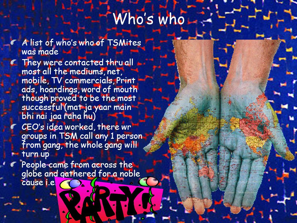 Who's who A list of who's who of TSMites was made They were contacted thru all most all the mediums, net, mobile, TV commercials, Print ads, hoardings, word of mouth though proved to be the most successful (mat ja yaar main bhi nai jaa raha hu) CEO's idea worked, there wr groups in TSM call any 1 person from gang, the whole gang will turn up People came from across the globe and gathered for a noble cause i.e.