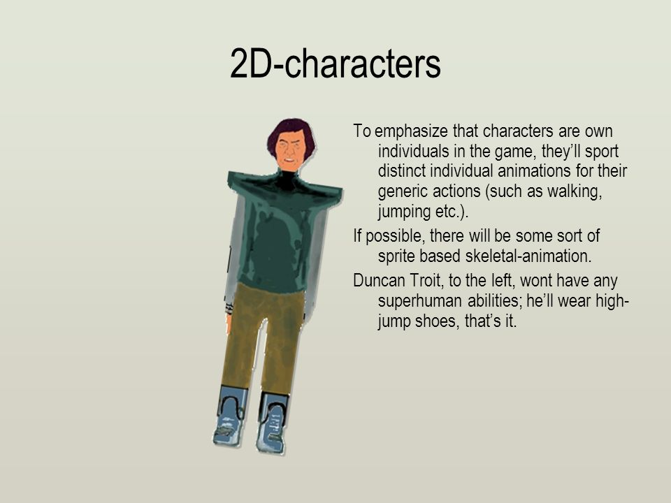 2D-characters To emphasize that characters are own individuals in the game, they'll sport distinct individual animations for their generic actions (such as walking, jumping etc.).