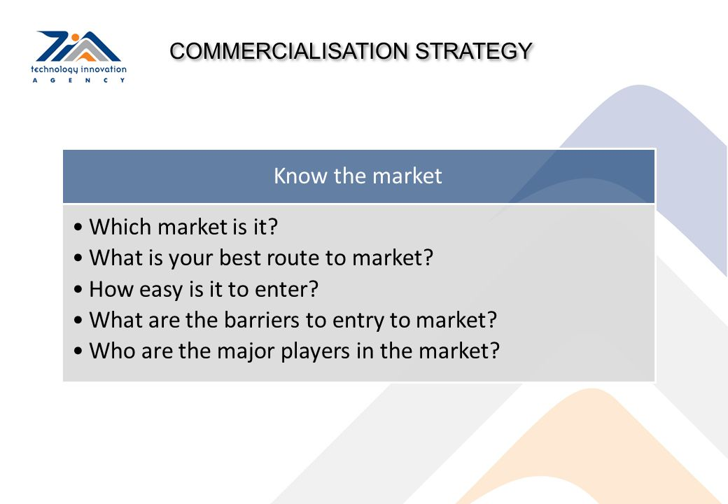 COMMERCIALISATION STRATEGY Know the market Which market is it? What is your best route to market? How easy is it to enter? What are the barriers to en